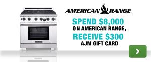American Range:-Spend $8000 on American Range, Receive $300 AJM Gift Card.